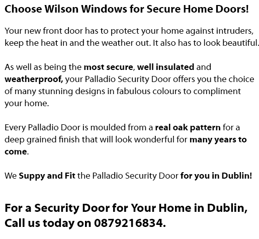 We Install and Fit Residential Security Doors in Your Home in Dublin. Choose Wilson Windows for Palladio Composite Security Home Doors in Dublin! Your new front door has to protect your home against intruders, keep the heat in and the weather out. It also has to look beautiful. As well as being the most secure, well insulated and weatherproof, your Palladio Security Door offers you the choice of many stunning designs in fabulous colours to compliment your home. Every Palladio Door is moulded from a real oak pattern for a deep grained finish that will look wonderful for many years to come. We Suppy and Fit the Palladio Security Door for you! Call us today on 0879216834 in Dublin, Ballyfermot, Lucan, Tallaght, Clondalkin, Rathfarnham, Castleknock, Dundrum, South Dublin, North Dublin, West Dublin. Double rebate using two seals achieving Excellent draught proofing Min. 814mm x 1820mm Max. 910mm x 2095mm Door body U value - 0.205, Triple glaze U value - 1.1, Combined U value - 0.64 Triple glazed units using warm edge, available in all doors. Backing glass, available as standard in Clear, Cotswold, Minster, Stippolite and Flemish. Please note Pompeii, Carthage and Bordeaux available double glazed with Georgian bar only 3 hook, 2 shoot bolts, 10 years Mechanical guarantee PAS 23/24 APPROVED SECURITY BY DESIGN High quality handle, letter plate, door knocker solid or with spyview MANUFACTURED TO BS 7412 Extra strong - standard and low threshold available. Choose Wilson Windows to install and fit your Palladio Composite Security Door.